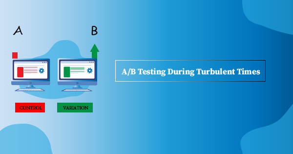A/B Testing Offers Great Value, Especially During Turbulent Times